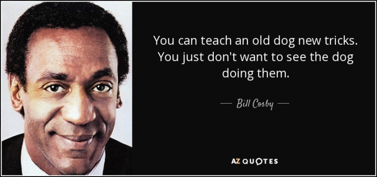 quote-you-can-teach-an-old-dog-new-tricks-you-just-don-t-want-to-see-the-dog-doing-them-bill-cosby-96-25-49
